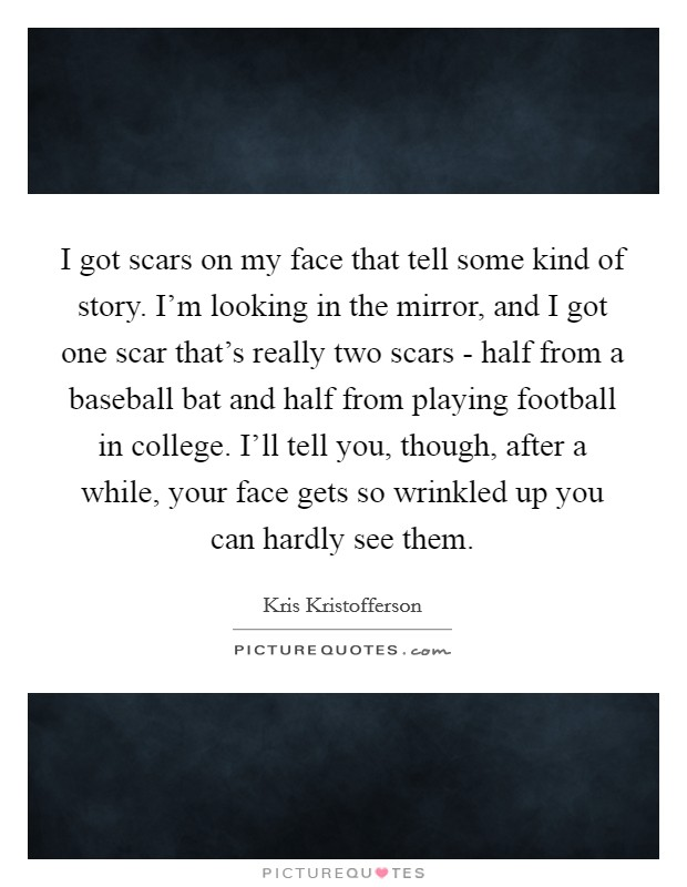 I got scars on my face that tell some kind of story. I'm looking in the mirror, and I got one scar that's really two scars - half from a baseball bat and half from playing football in college. I'll tell you, though, after a while, your face gets so wrinkled up you can hardly see them Picture Quote #1