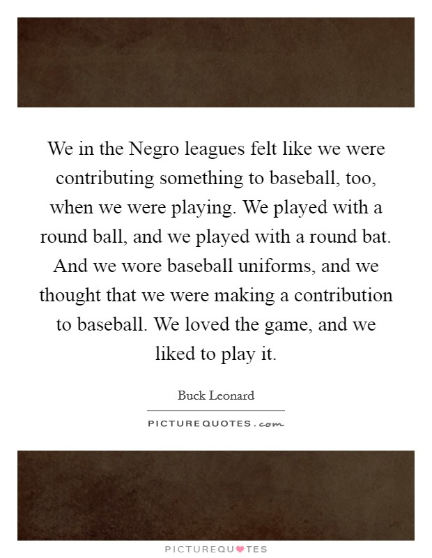 We in the Negro leagues felt like we were contributing something to baseball, too, when we were playing. We played with a round ball, and we played with a round bat. And we wore baseball uniforms, and we thought that we were making a contribution to baseball. We loved the game, and we liked to play it Picture Quote #1