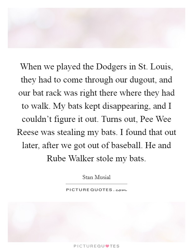 When we played the Dodgers in St. Louis, they had to come through our dugout, and our bat rack was right there where they had to walk. My bats kept disappearing, and I couldn't figure it out. Turns out, Pee Wee Reese was stealing my bats. I found that out later, after we got out of baseball. He and Rube Walker stole my bats Picture Quote #1