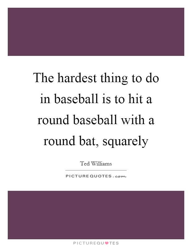 The hardest thing to do in baseball is to hit a round baseball with a round bat, squarely Picture Quote #1