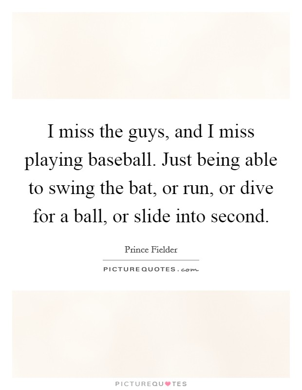 I miss the guys, and I miss playing baseball. Just being able to swing the bat, or run, or dive for a ball, or slide into second Picture Quote #1
