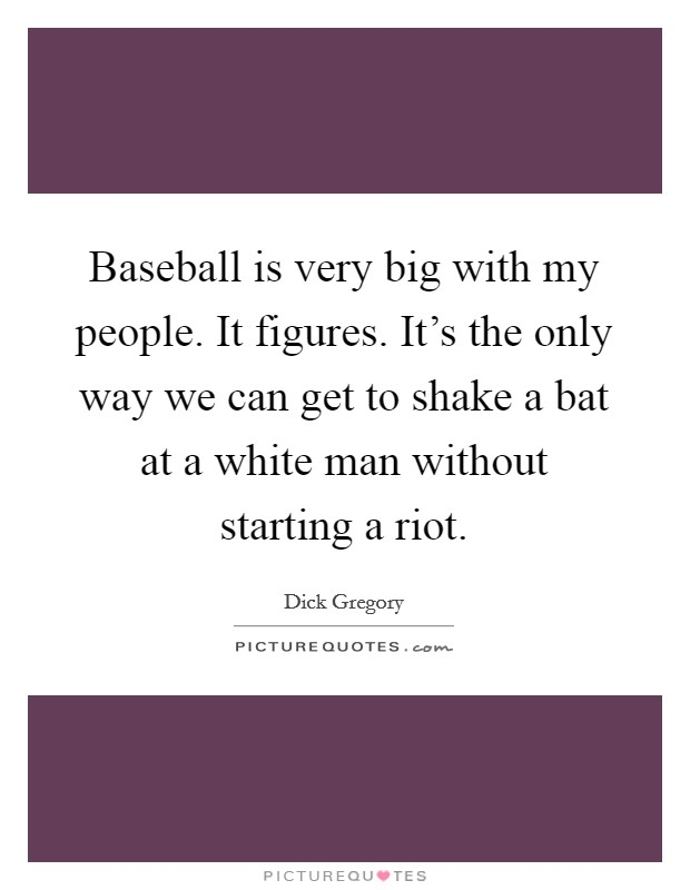 Baseball is very big with my people. It figures. It's the only way we can get to shake a bat at a white man without starting a riot Picture Quote #1