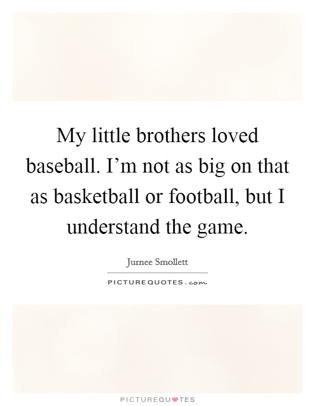 My little brothers loved baseball. I'm not as big on that as basketball or football, but I understand the game Picture Quote #1