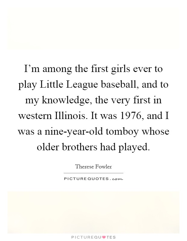 I'm among the first girls ever to play Little League baseball, and to my knowledge, the very first in western Illinois. It was 1976, and I was a nine-year-old tomboy whose older brothers had played Picture Quote #1