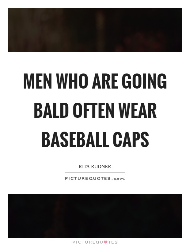 Men who are going bald often wear baseball caps Picture Quote #1
