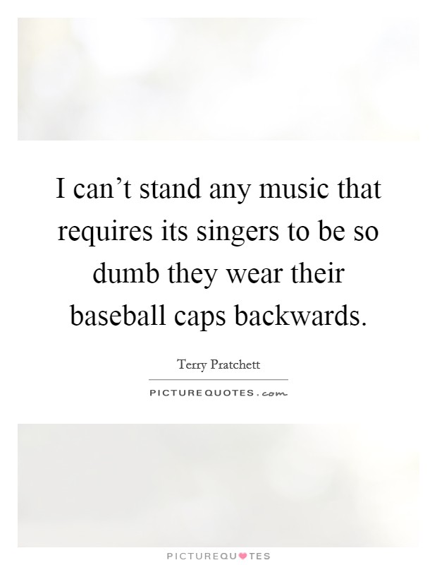 I can't stand any music that requires its singers to be so dumb they wear their baseball caps backwards Picture Quote #1