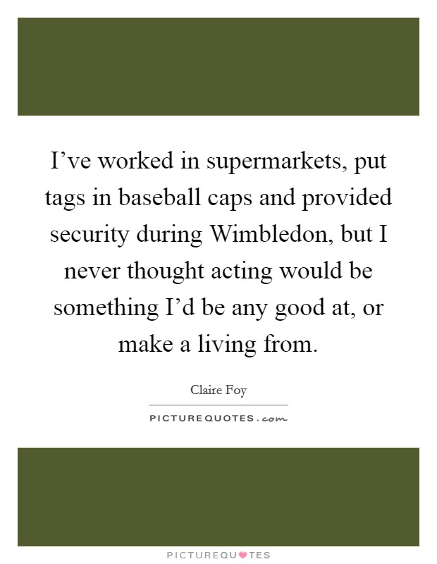 I've worked in supermarkets, put tags in baseball caps and provided security during Wimbledon, but I never thought acting would be something I'd be any good at, or make a living from Picture Quote #1