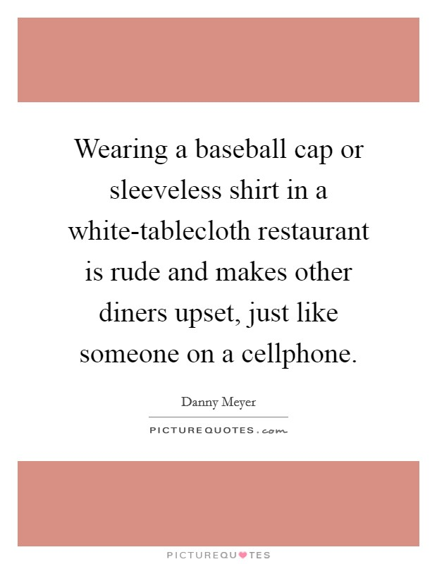 Wearing a baseball cap or sleeveless shirt in a white-tablecloth restaurant is rude and makes other diners upset, just like someone on a cellphone Picture Quote #1