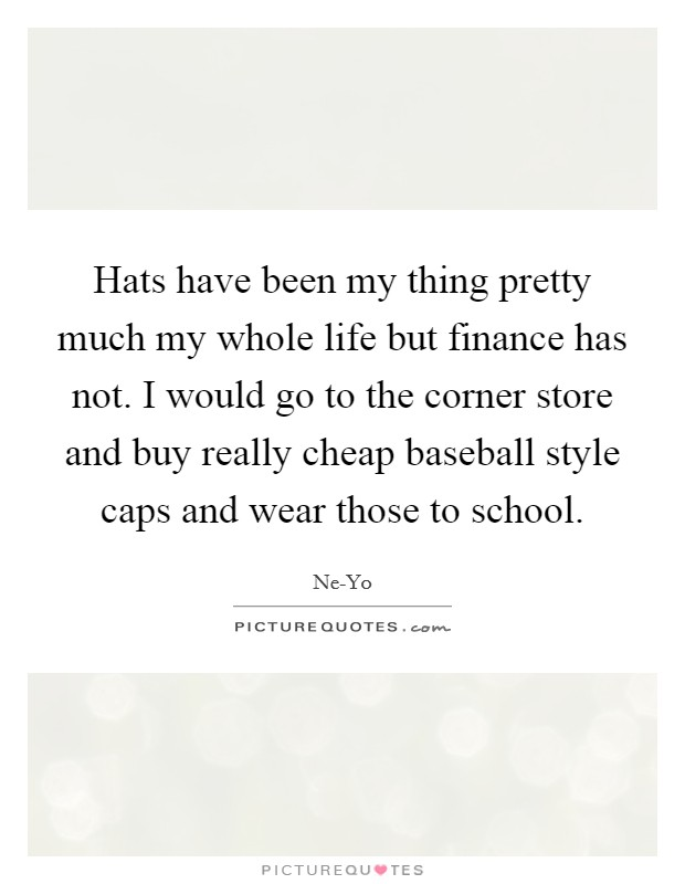 Hats have been my thing pretty much my whole life but finance has not. I would go to the corner store and buy really cheap baseball style caps and wear those to school Picture Quote #1