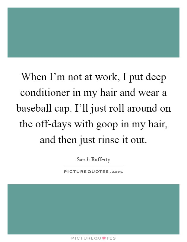 When I'm not at work, I put deep conditioner in my hair and wear a baseball cap. I'll just roll around on the off-days with goop in my hair, and then just rinse it out Picture Quote #1