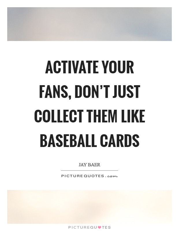 Activate your fans, don't just collect them like baseball cards Picture Quote #1
