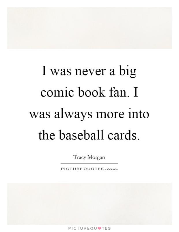 I was never a big comic book fan. I was always more into the baseball cards Picture Quote #1