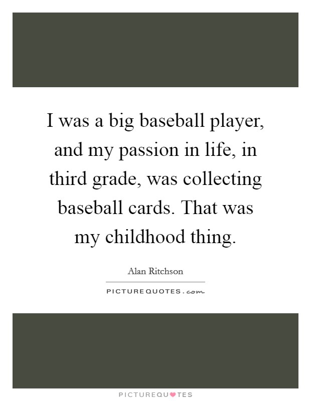 I was a big baseball player, and my passion in life, in third grade, was collecting baseball cards. That was my childhood thing Picture Quote #1
