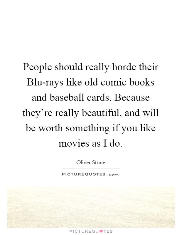 People should really horde their Blu-rays like old comic books and baseball cards. Because they're really beautiful, and will be worth something if you like movies as I do Picture Quote #1