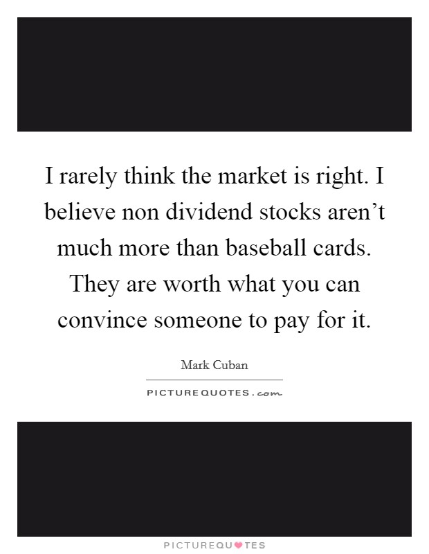 I rarely think the market is right. I believe non dividend stocks aren't much more than baseball cards. They are worth what you can convince someone to pay for it Picture Quote #1