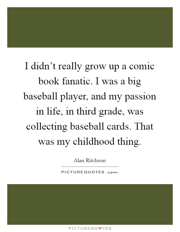 I didn't really grow up a comic book fanatic. I was a big baseball player, and my passion in life, in third grade, was collecting baseball cards. That was my childhood thing. Picture Quote #1