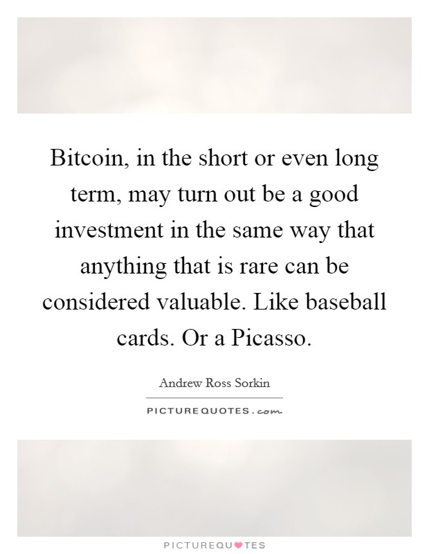Bitcoin, in the short or even long term, may turn out be a good investment in the same way that anything that is rare can be considered valuable. Like baseball cards. Or a Picasso Picture Quote #1