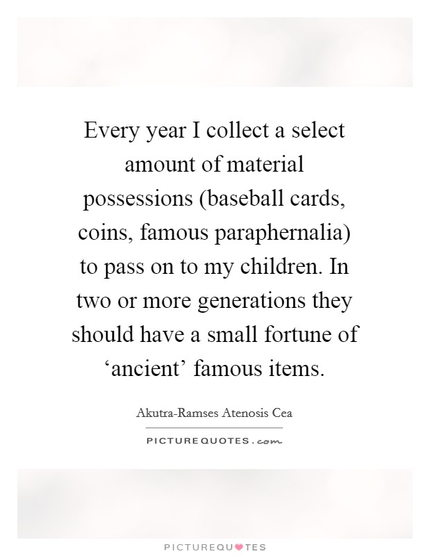 Every year I collect a select amount of material possessions (baseball cards, coins, famous paraphernalia) to pass on to my children. In two or more generations they should have a small fortune of 'ancient' famous items Picture Quote #1