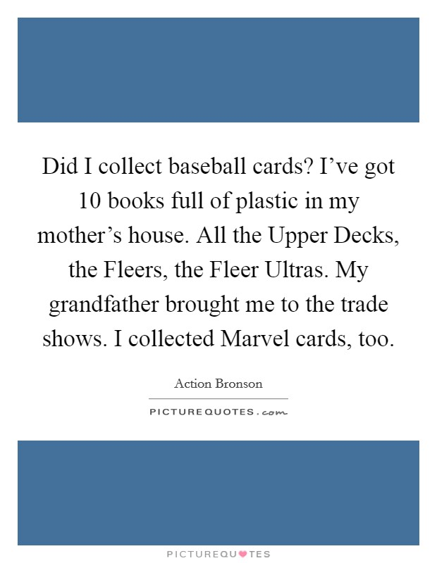 Did I collect baseball cards? I've got 10 books full of plastic in my mother's house. All the Upper Decks, the Fleers, the Fleer Ultras. My grandfather brought me to the trade shows. I collected Marvel cards, too Picture Quote #1