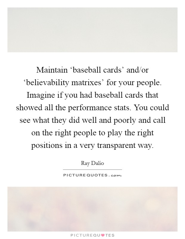 Maintain 'baseball cards' and/or 'believability matrixes' for your people. Imagine if you had baseball cards that showed all the performance stats. You could see what they did well and poorly and call on the right people to play the right positions in a very transparent way Picture Quote #1