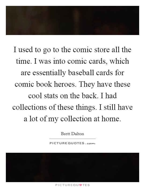 I used to go to the comic store all the time. I was into comic cards, which are essentially baseball cards for comic book heroes. They have these cool stats on the back. I had collections of these things. I still have a lot of my collection at home Picture Quote #1