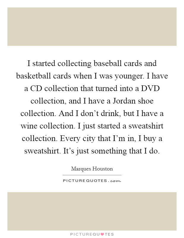 I started collecting baseball cards and basketball cards when I was younger. I have a CD collection that turned into a DVD collection, and I have a Jordan shoe collection. And I don't drink, but I have a wine collection. I just started a sweatshirt collection. Every city that I'm in, I buy a sweatshirt. It's just something that I do Picture Quote #1