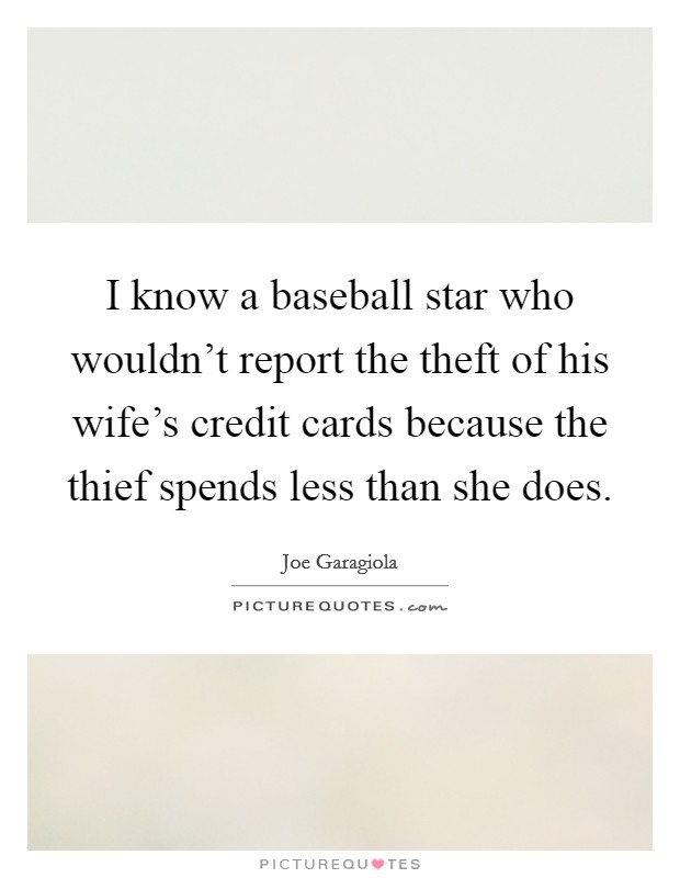 I know a baseball star who wouldn't report the theft of his wife's credit cards because the thief spends less than she does Picture Quote #1