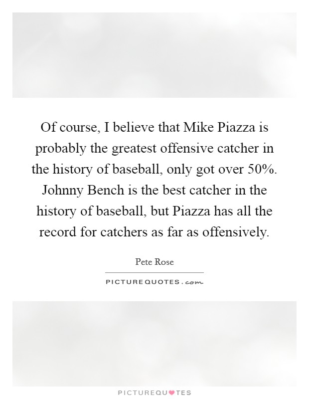 Of course, I believe that Mike Piazza is probably the greatest offensive catcher in the history of baseball, only got over 50%. Johnny Bench is the best catcher in the history of baseball, but Piazza has all the record for catchers as far as offensively Picture Quote #1