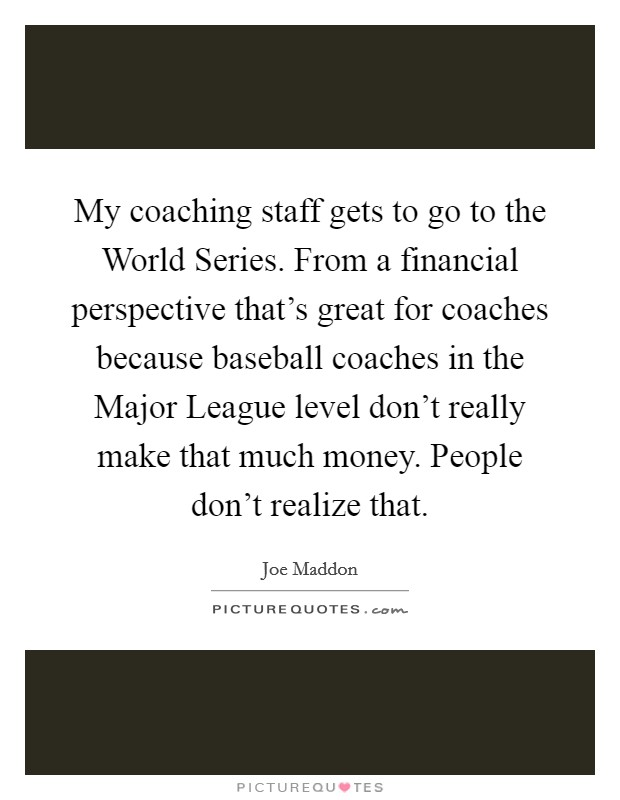 My coaching staff gets to go to the World Series. From a financial perspective that's great for coaches because baseball coaches in the Major League level don't really make that much money. People don't realize that Picture Quote #1