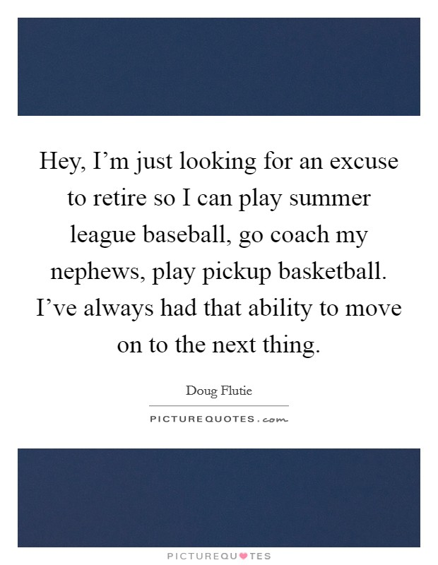 Hey, I'm just looking for an excuse to retire so I can play summer league baseball, go coach my nephews, play pickup basketball. I've always had that ability to move on to the next thing Picture Quote #1