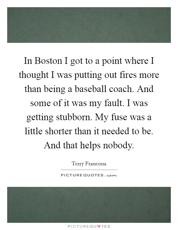 In Boston I got to a point where I thought I was putting out fires more than being a baseball coach. And some of it was my fault. I was getting stubborn. My fuse was a little shorter than it needed to be. And that helps nobody Picture Quote #1