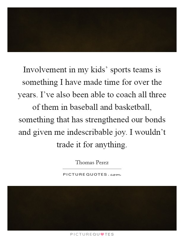 Involvement in my kids' sports teams is something I have made time for over the years. I've also been able to coach all three of them in baseball and basketball, something that has strengthened our bonds and given me indescribable joy. I wouldn't trade it for anything Picture Quote #1