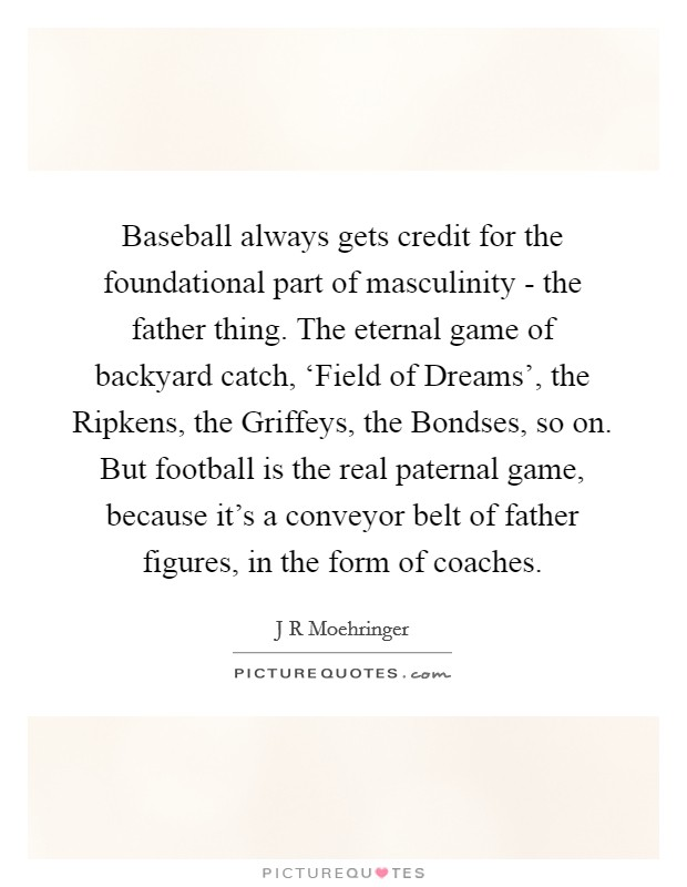 Baseball always gets credit for the foundational part of masculinity - the father thing. The eternal game of backyard catch, 'Field of Dreams', the Ripkens, the Griffeys, the Bondses, so on. But football is the real paternal game, because it's a conveyor belt of father figures, in the form of coaches Picture Quote #1