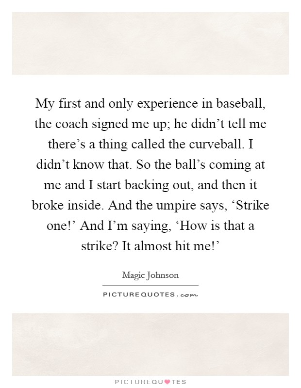 My first and only experience in baseball, the coach signed me up; he didn't tell me there's a thing called the curveball. I didn't know that. So the ball's coming at me and I start backing out, and then it broke inside. And the umpire says, 'Strike one!' And I'm saying, 'How is that a strike? It almost hit me!' Picture Quote #1