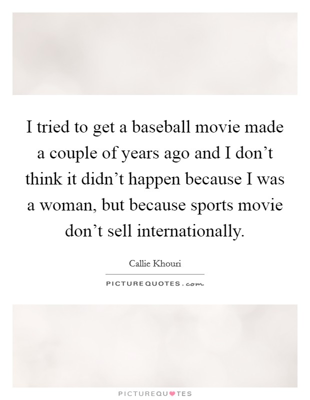 I tried to get a baseball movie made a couple of years ago and I don't think it didn't happen because I was a woman, but because sports movie don't sell internationally Picture Quote #1