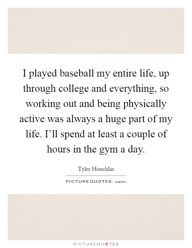 I played baseball my entire life, up through college and everything, so working out and being physically active was always a huge part of my life. I'll spend at least a couple of hours in the gym a day Picture Quote #1