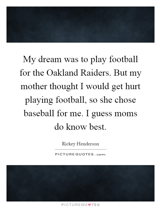 My dream was to play football for the Oakland Raiders. But my mother thought I would get hurt playing football, so she chose baseball for me. I guess moms do know best Picture Quote #1