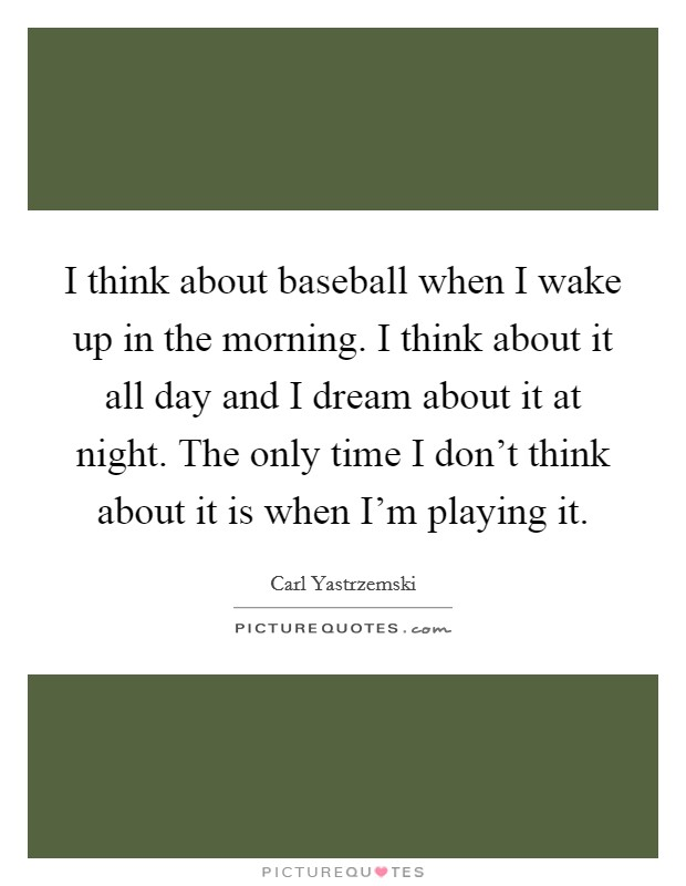 I think about baseball when I wake up in the morning. I think about it all day and I dream about it at night. The only time I don't think about it is when I'm playing it Picture Quote #1