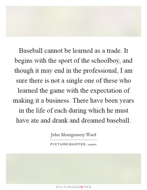 Baseball cannot be learned as a trade. It begins with the sport of the schoolboy, and though it may end in the professional, I am sure there is not a single one of these who learned the game with the expectation of making it a business. There have been years in the life of each during which he must have ate and drank and dreamed baseball Picture Quote #1