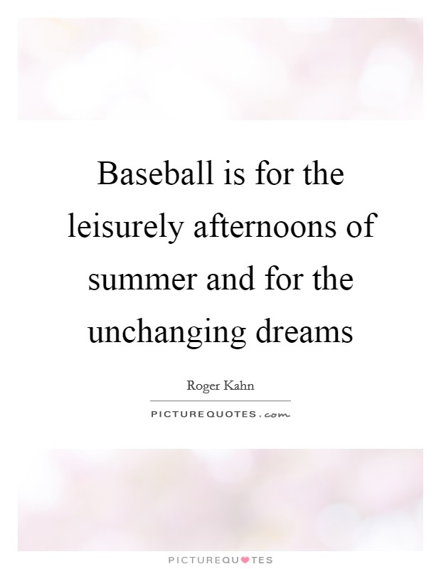 Baseball is for the leisurely afternoons of summer and for the unchanging dreams Picture Quote #1