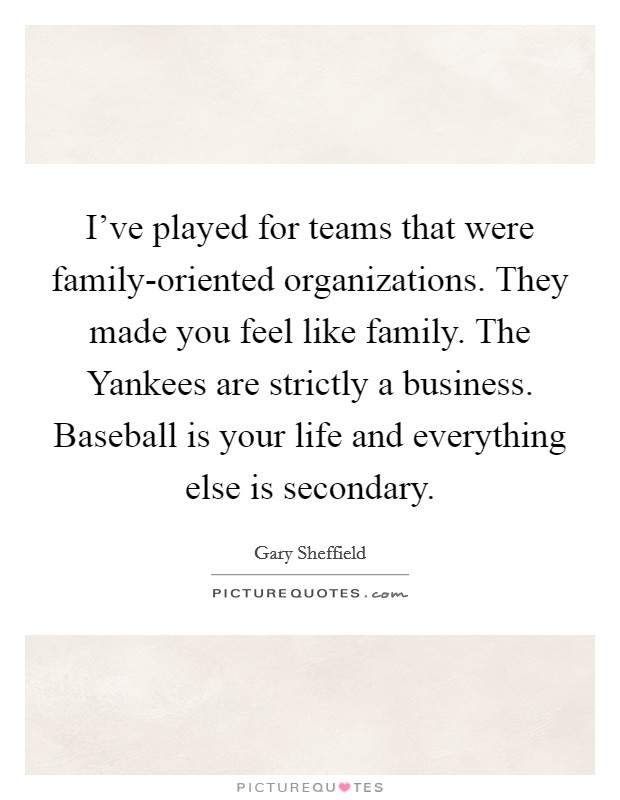 I've played for teams that were family-oriented organizations. They made you feel like family. The Yankees are strictly a business. Baseball is your life and everything else is secondary Picture Quote #1