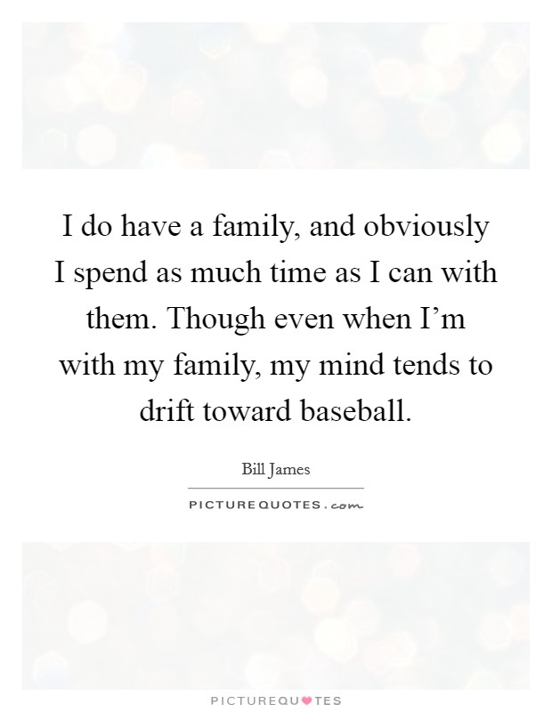 I do have a family, and obviously I spend as much time as I can with them. Though even when I'm with my family, my mind tends to drift toward baseball Picture Quote #1