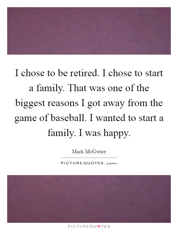 I chose to be retired. I chose to start a family. That was one of the biggest reasons I got away from the game of baseball. I wanted to start a family. I was happy Picture Quote #1