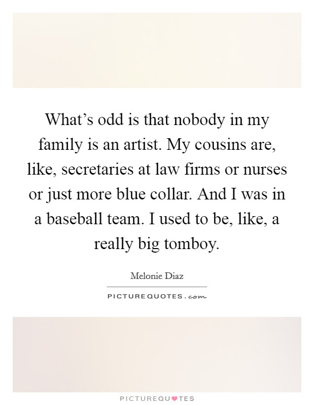 What's odd is that nobody in my family is an artist. My cousins are, like, secretaries at law firms or nurses or just more blue collar. And I was in a baseball team. I used to be, like, a really big tomboy Picture Quote #1
