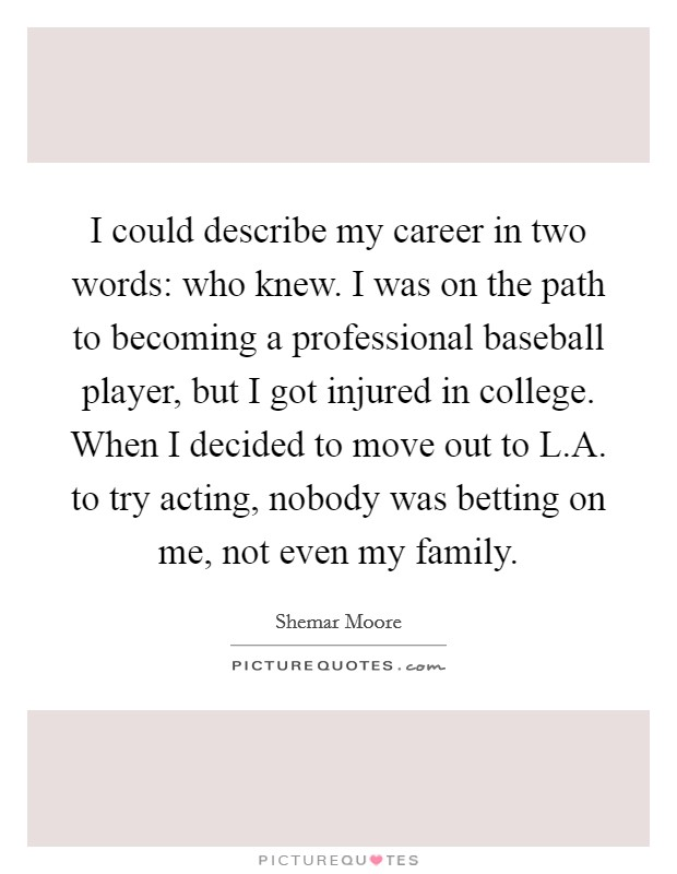 I could describe my career in two words: who knew. I was on the path to becoming a professional baseball player, but I got injured in college. When I decided to move out to L.A. to try acting, nobody was betting on me, not even my family Picture Quote #1