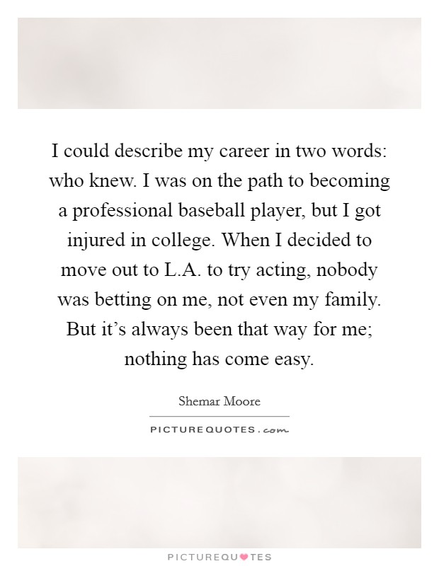 I could describe my career in two words: who knew. I was on the path to becoming a professional baseball player, but I got injured in college. When I decided to move out to L.A. to try acting, nobody was betting on me, not even my family. But it's always been that way for me; nothing has come easy Picture Quote #1