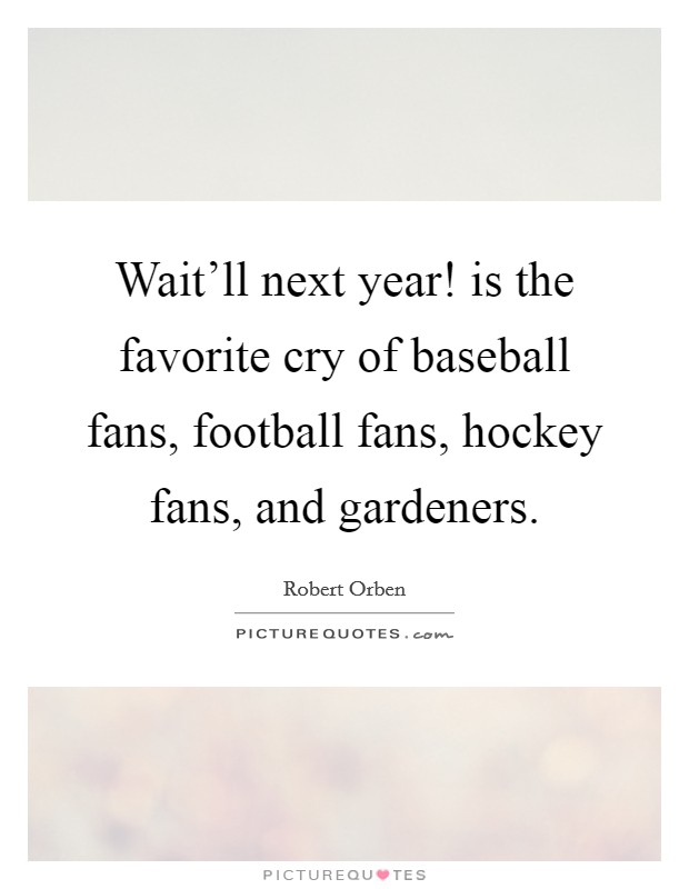 Wait'll next year! is the favorite cry of baseball fans, football fans, hockey fans, and gardeners Picture Quote #1