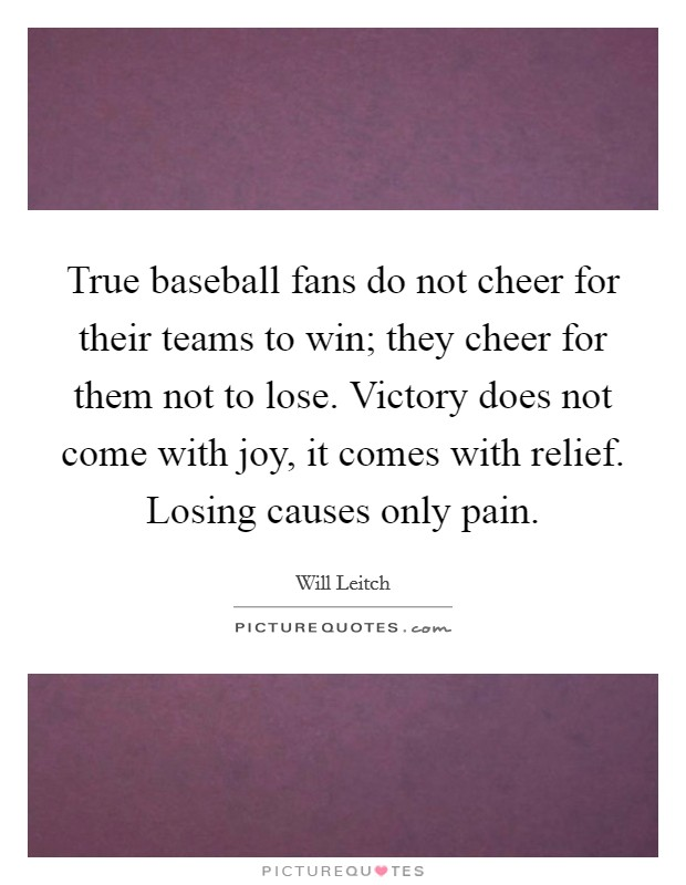 True baseball fans do not cheer for their teams to win; they cheer for them not to lose. Victory does not come with joy, it comes with relief. Losing causes only pain Picture Quote #1