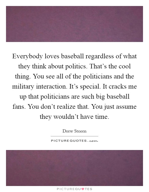 Everybody loves baseball regardless of what they think about politics. That's the cool thing. You see all of the politicians and the military interaction. It's special. It cracks me up that politicians are such big baseball fans. You don't realize that. You just assume they wouldn't have time Picture Quote #1