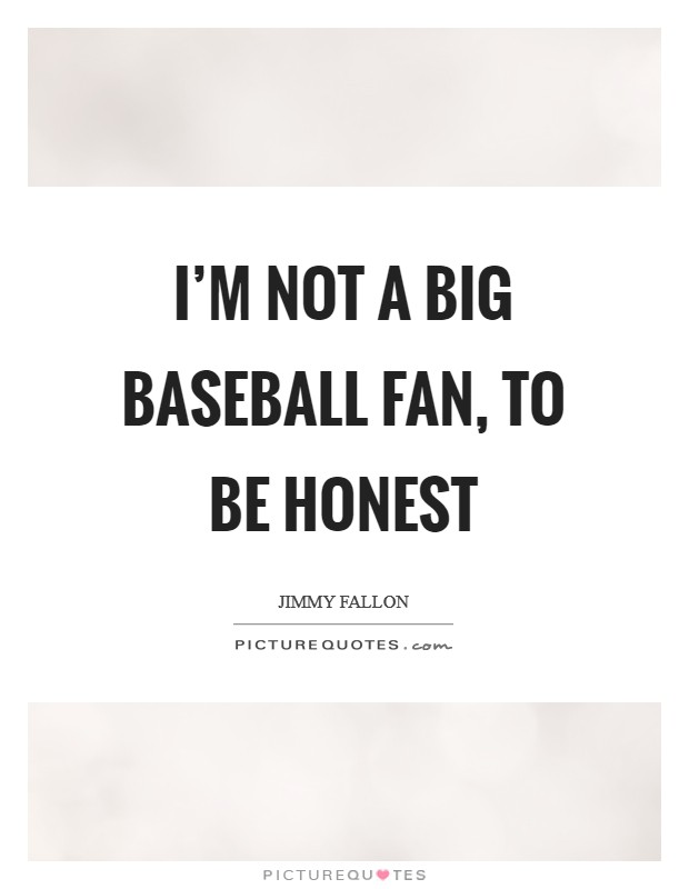I'm not a big baseball fan, to be honest Picture Quote #1